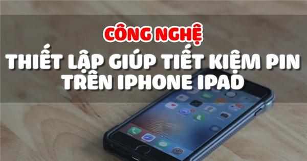 Thủ thuật tiết kiệm pin trên iPhone, iPad